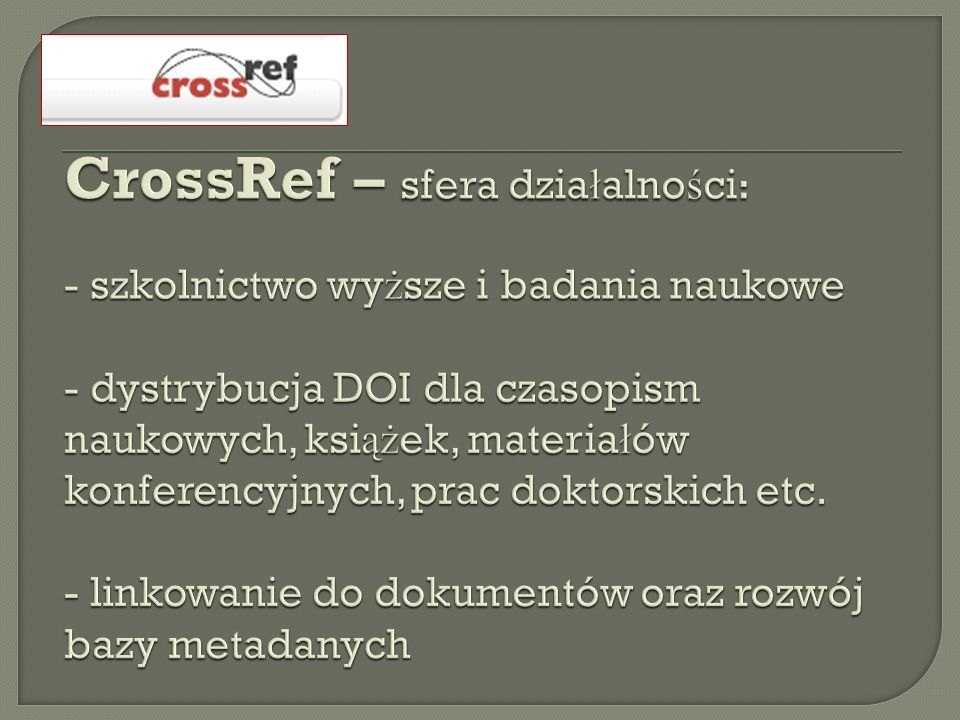 CrossRef – sfera działalności: - szkolnictwo wyższe i badania naukowe - dystrybucja DOI dla czasopism naukowych, książek, materiałów konferencyjnych, prac doktorskich etc.