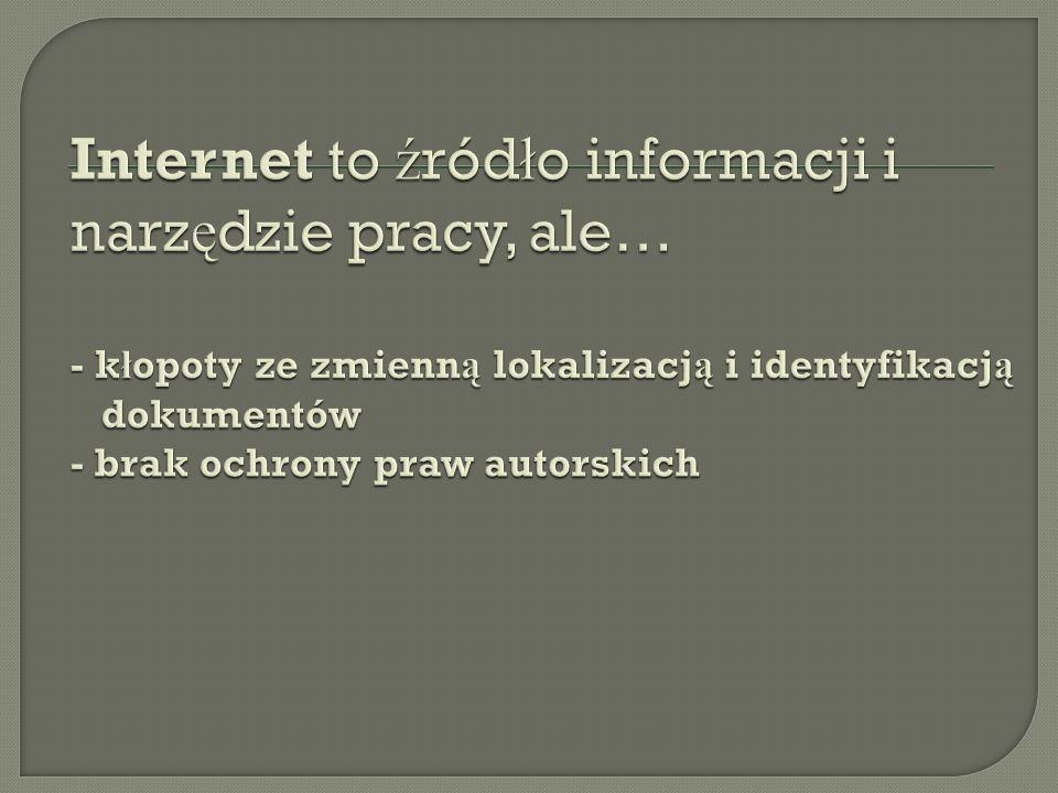Internet to źródło informacji i narzędzie pracy, ale… - kłopoty ze zmienną lokalizacją i identyfikacją dokumentów - brak ochrony praw autorskich