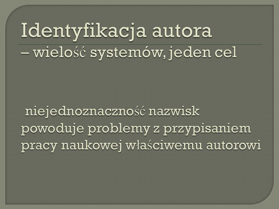 Identyfikacja autora – wielość systemów, jeden cel niejednoznaczność nazwisk powoduje problemy z przypisaniem pracy naukowej właściwemu autorowi