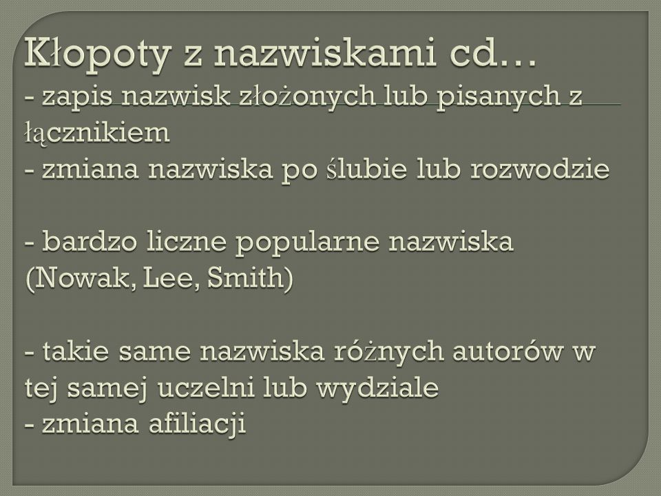 Kłopoty z nazwiskami cd… - zapis nazwisk złożonych lub pisanych z łącznikiem - zmiana nazwiska po ślubie lub rozwodzie - bardzo liczne popularne nazwiska (Nowak, Lee, Smith) - takie same nazwiska różnych autorów w tej samej uczelni lub wydziale - zmiana afiliacji