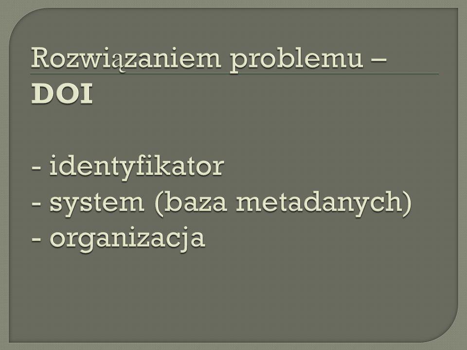 Rozwiązaniem problemu – DOI - identyfikator - system (baza metadanych) - organizacja