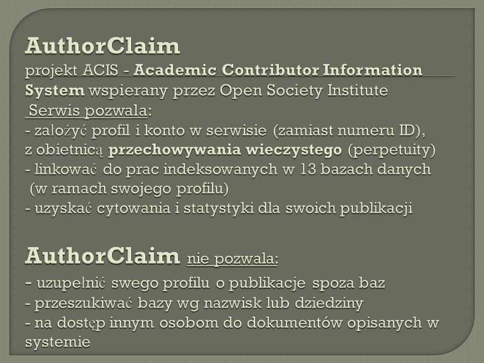 AuthorClaim projekt ACIS - Academic Contributor Information System wspierany przez Open Society Institute Serwis pozwala: - założyć profil i konto w serwisie (zamiast numeru ID), z obietnicą przechowywania wieczystego (perpetuity) - linkować do prac indeksowanych w 13 bazach danych (w ramach swojego profilu) - uzyskać cytowania i statystyki dla swoich publikacji AuthorClaim nie pozwala: - uzupełnić swego profilu o publikacje spoza baz - przeszukiwać bazy wg nazwisk lub dziedziny - na dostęp innym osobom do dokumentów opisanych w systemie