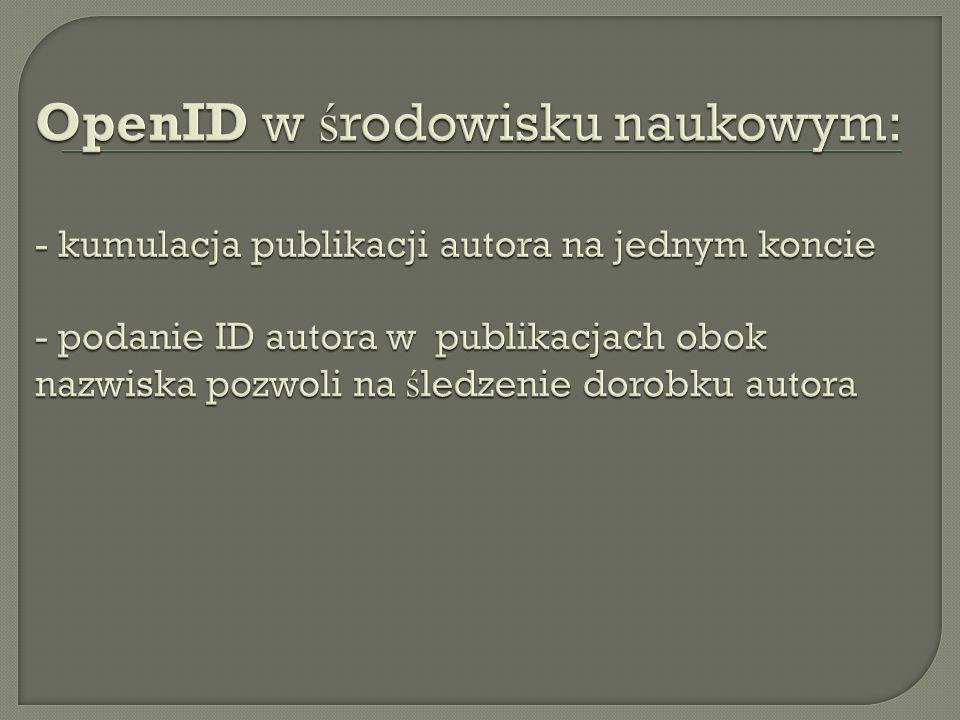 OpenID w środowisku naukowym: - kumulacja publikacji autora na jednym koncie - podanie ID autora w publikacjach obok nazwiska pozwoli na śledzenie dorobku autora