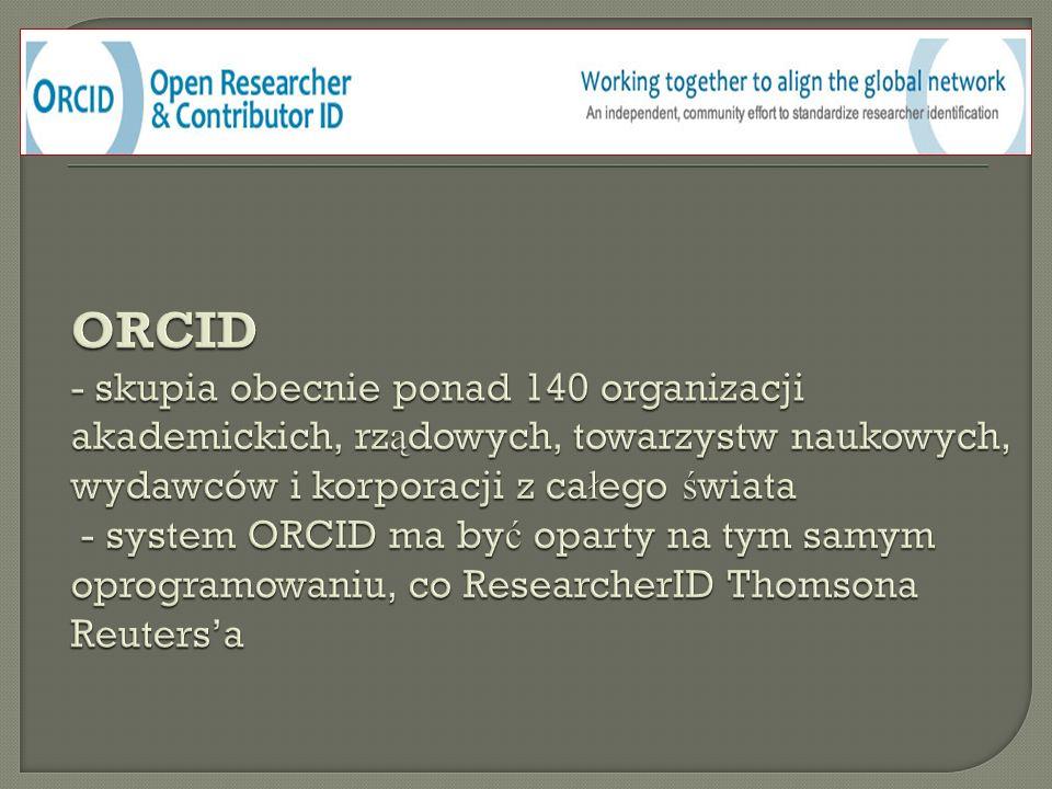 ORCID - skupia obecnie ponad 140 organizacji akademickich, rządowych, towarzystw naukowych, wydawców i korporacji z całego świata - system ORCID ma być oparty na tym samym oprogramowaniu, co ResearcherID Thomsona Reuters'a