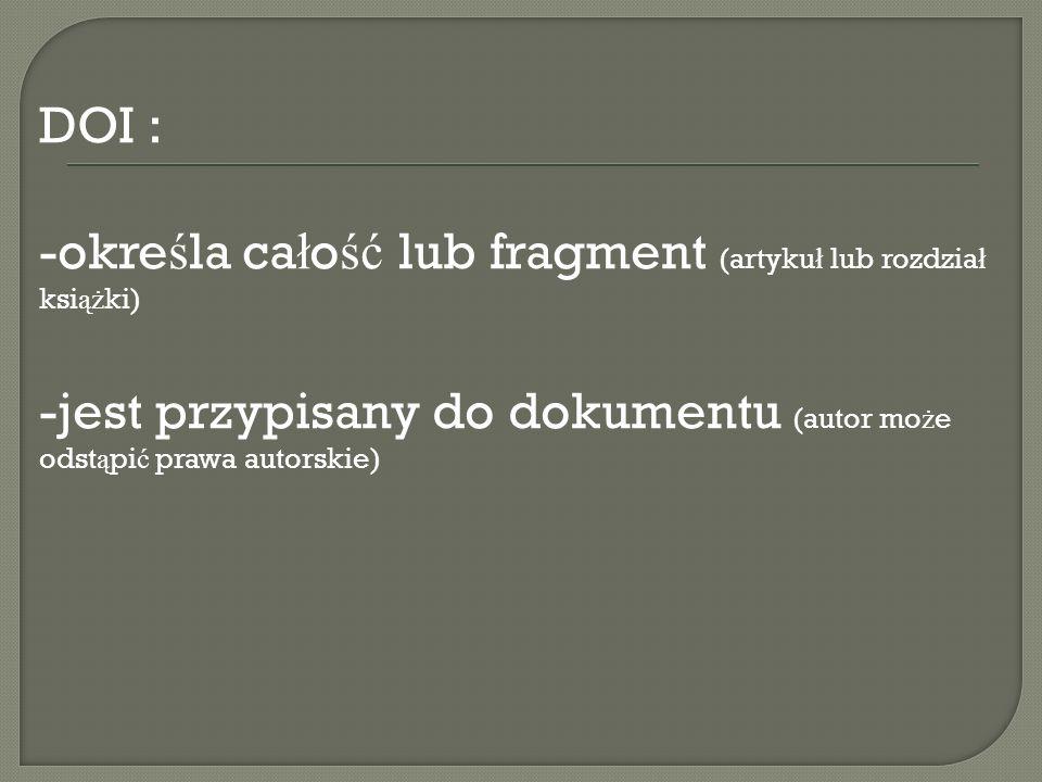 DOI : -określa całość lub fragment (artykuł lub rozdział książki) jest przypisany do dokumentu (autor może odstąpić prawa autorskie)