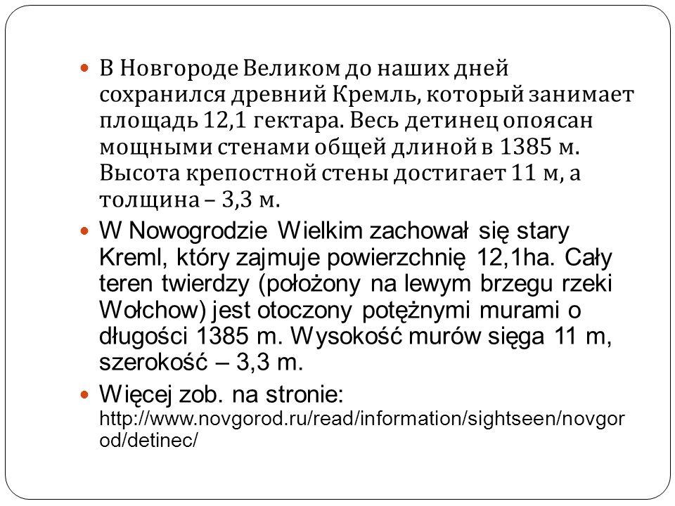 В Новгороде Великом до наших дней сохранился древний Кремль, который занимает площадь 12,1 гектара. Весь детинец опоясан мощными стенами общей длиной в 1385 м. Высота крепостной стены достигает 11 м, а толщина – 3,3 м.