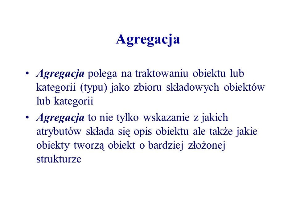 Agregacja Agregacja polega na traktowaniu obiektu lub kategorii (typu) jako zbioru składowych obiektów lub kategorii.