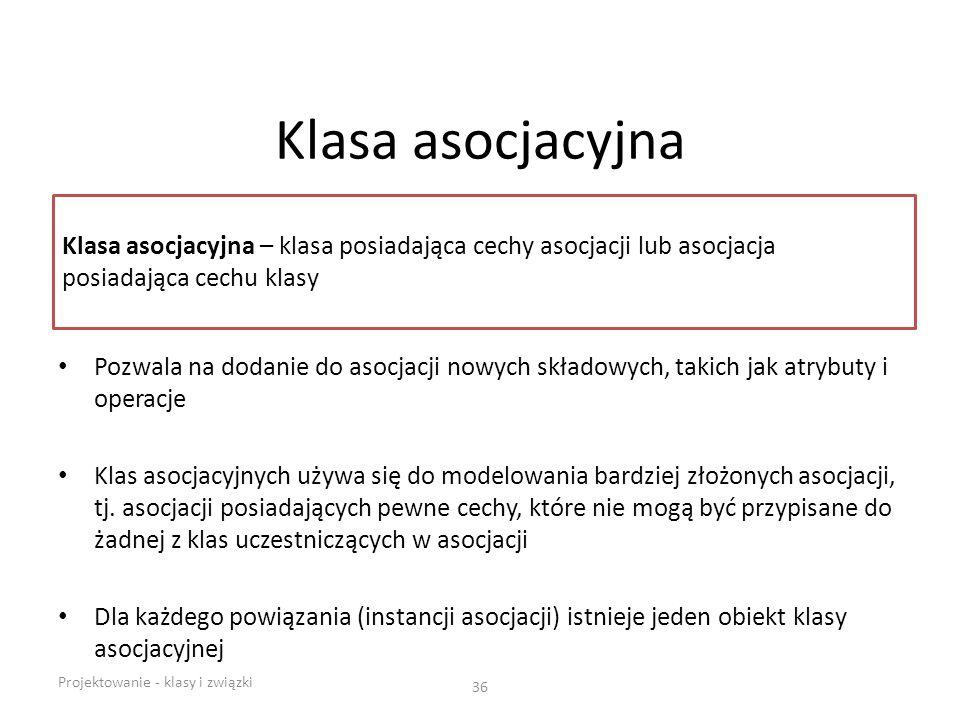 Klasa asocjacyjna Klasa asocjacyjna – klasa posiadająca cechy asocjacji lub asocjacja posiadająca cechu klasy.