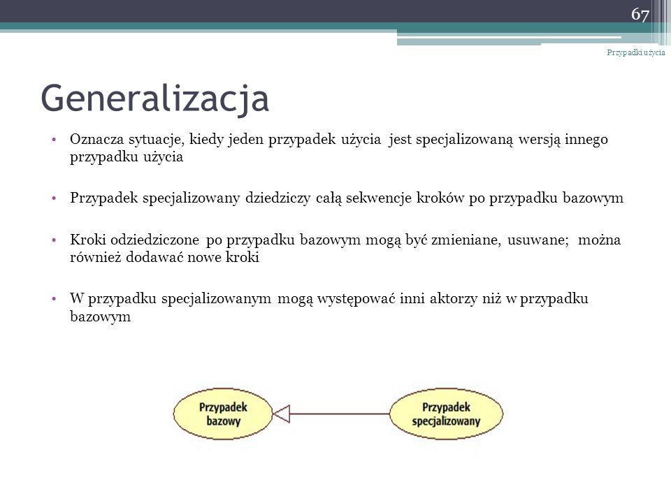 Przypadki użycia Generalizacja. Oznacza sytuacje, kiedy jeden przypadek użycia jest specjalizowaną wersją innego przypadku użycia.