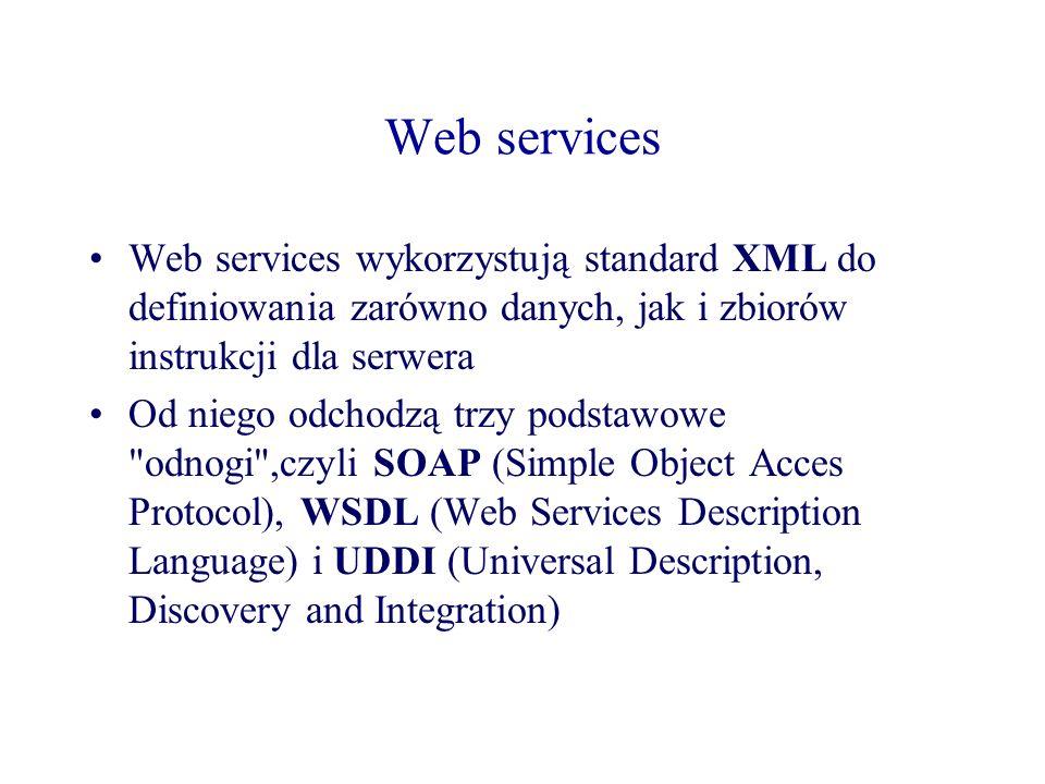 Web services Web services wykorzystują standard XML do definiowania zarówno danych, jak i zbiorów instrukcji dla serwera.
