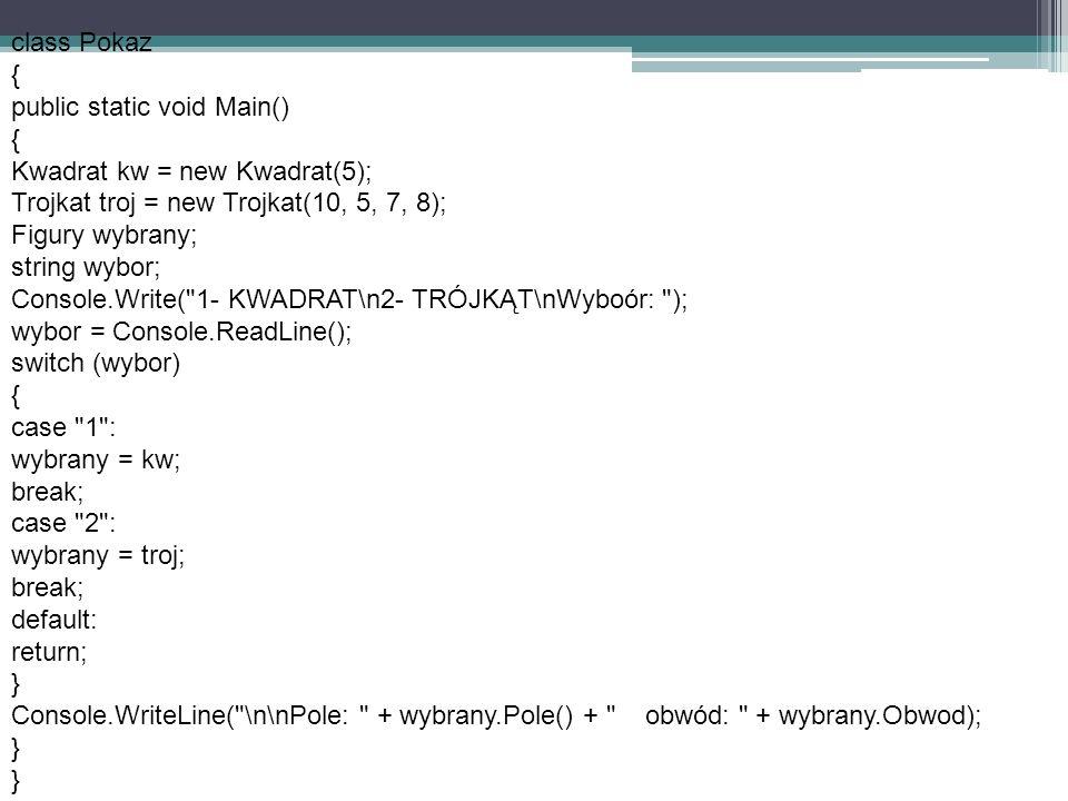 class Pokaz{ public static void Main() Kwadrat kw = new Kwadrat(5); Trojkat troj = new Trojkat(10, 5, 7, 8);