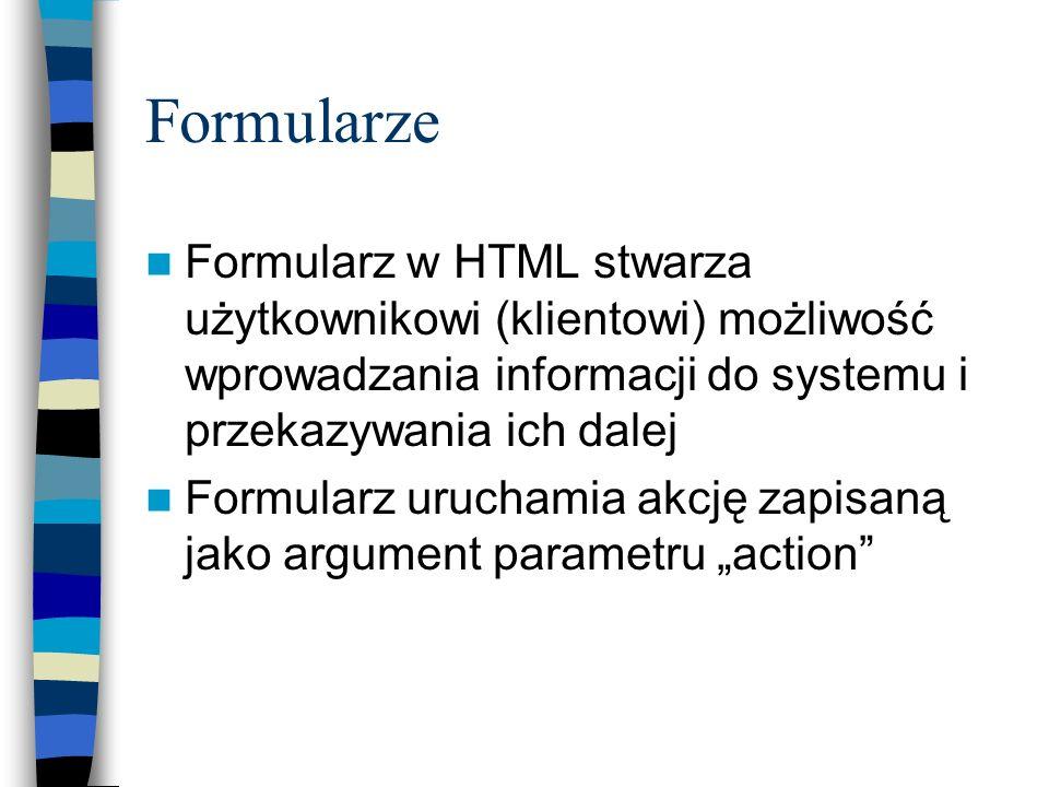 Formularze Formularz w HTML stwarza użytkownikowi (klientowi) możliwość wprowadzania informacji do systemu i przekazywania ich dalej.