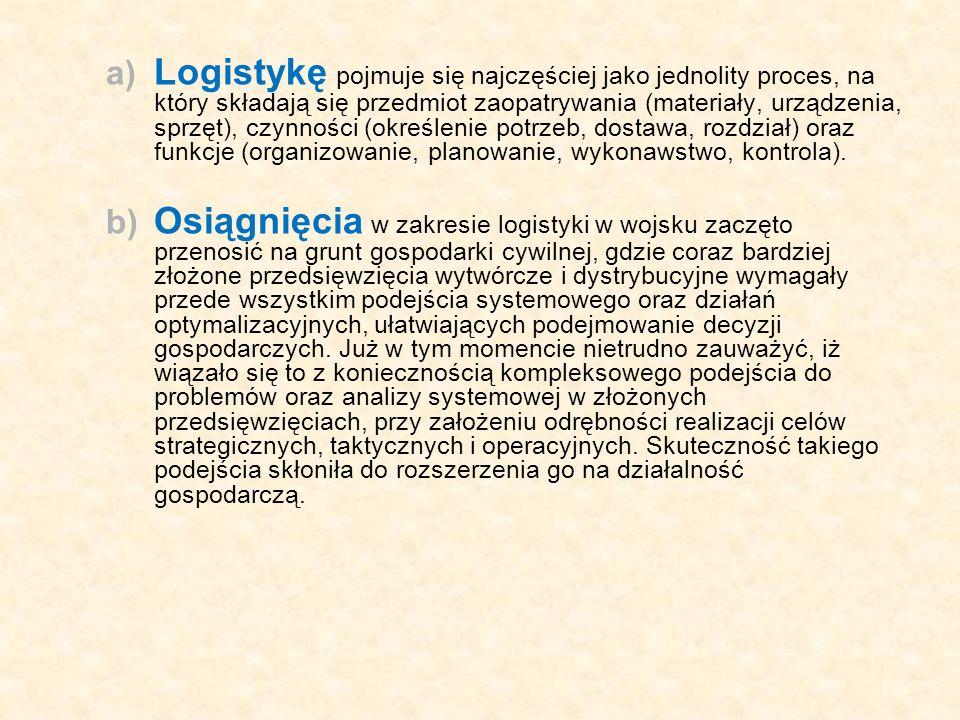 Logistykę pojmuje się najczęściej jako jednolity proces, na który składają się przedmiot zaopatrywania (materiały, urządzenia, sprzęt), czynności (określenie potrzeb, dostawa, rozdział) oraz funkcje (organizowanie, planowanie, wykonawstwo, kontrola).