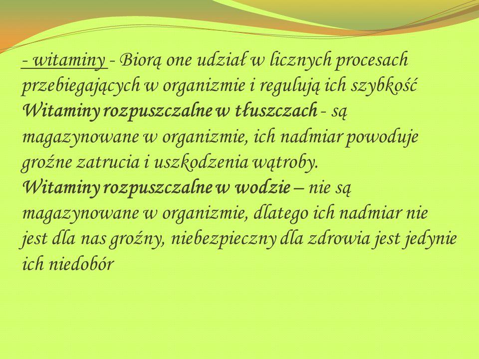 - witaminy - Biorą one udział w licznych procesach przebiegających w organizmie i regulują ich szybkość Witaminy rozpuszczalne w tłuszczach - są magazynowane w organizmie, ich nadmiar powoduje groźne zatrucia i uszkodzenia wątroby.