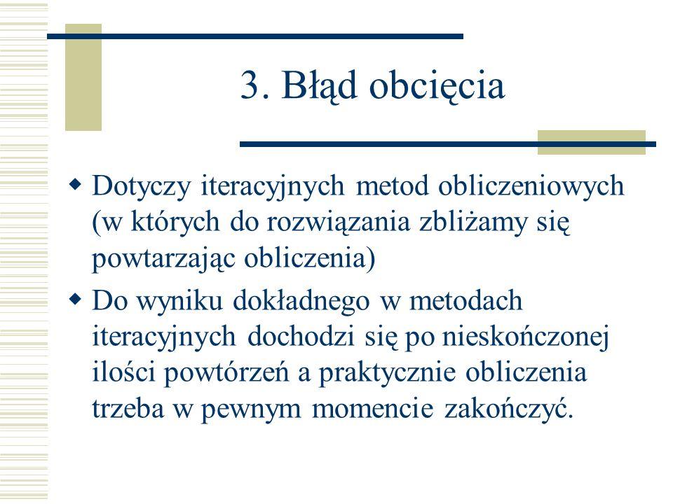 3. Błąd obcięcia Dotyczy iteracyjnych metod obliczeniowych (w których do rozwiązania zbliżamy się powtarzając obliczenia)
