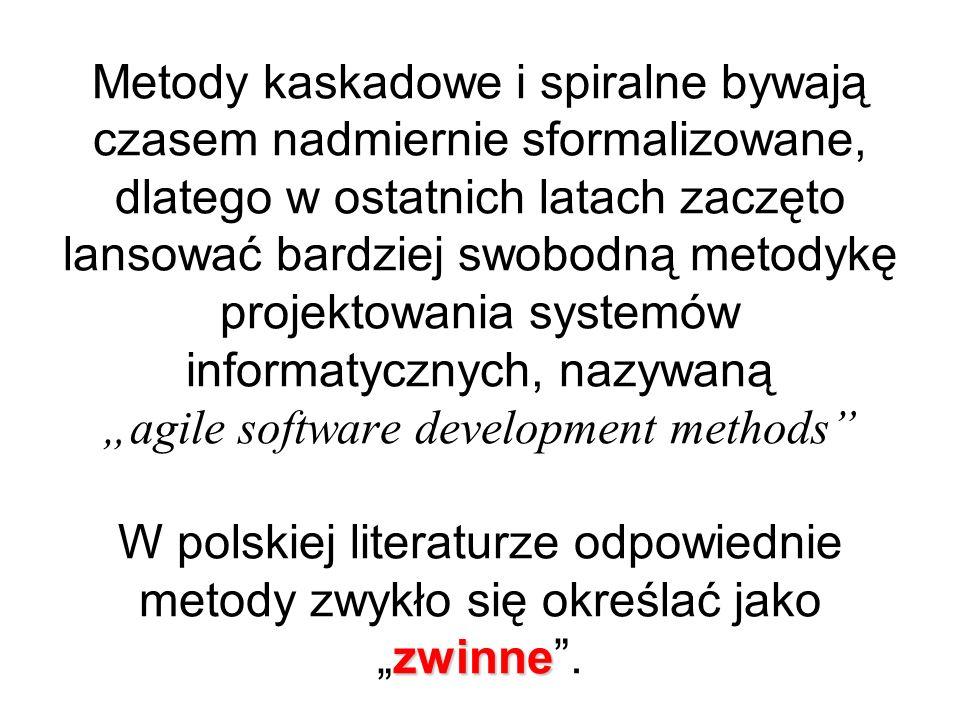 """Metody kaskadowe i spiralne bywają czasem nadmiernie sformalizowane, dlatego w ostatnich latach zaczęto lansować bardziej swobodną metodykę projektowania systemów informatycznych, nazywaną """"agile software development methods W polskiej literaturze odpowiednie metody zwykło się określać jako """"zwinne ."""