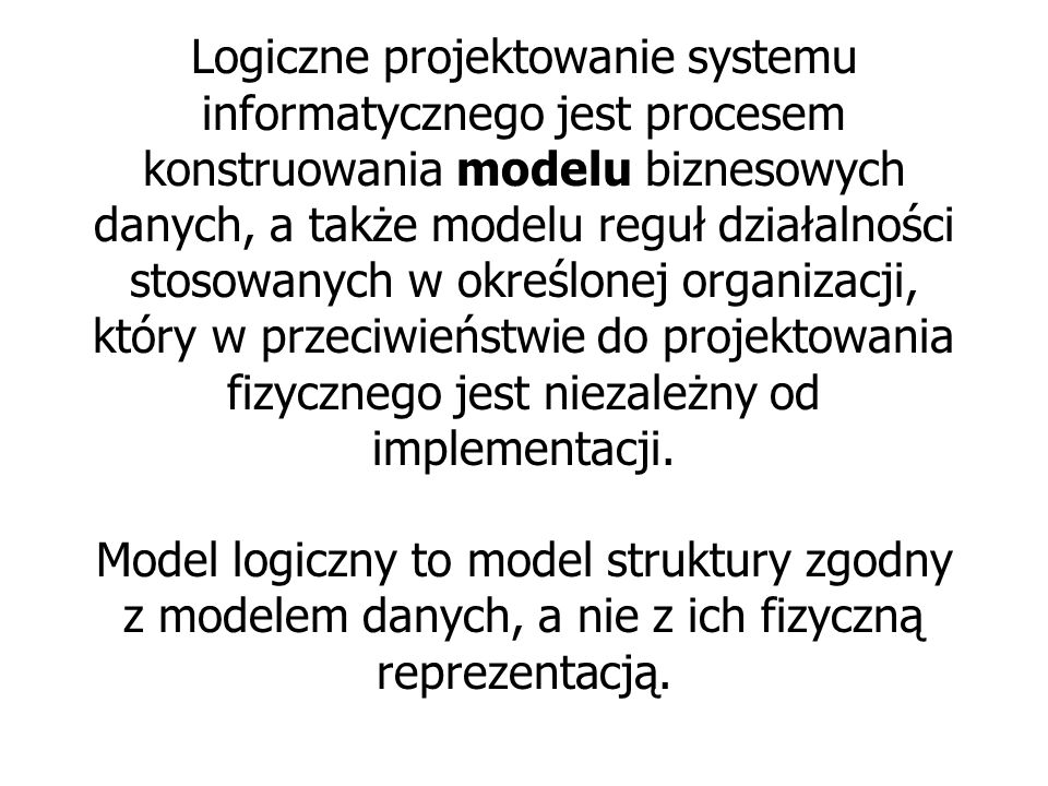 Logiczne projektowanie systemu informatycznego jest procesem konstruowania modelu biznesowych danych, a także modelu reguł działalności stosowanych w określonej organizacji, który w przeciwieństwie do projektowania fizycznego jest niezależny od implementacji.
