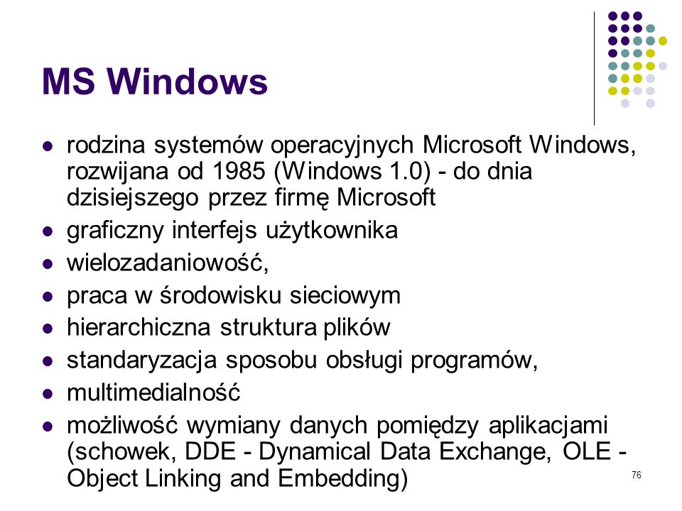 MS Windows rodzina systemów operacyjnych Microsoft Windows, rozwijana od 1985 (Windows 1.0) - do dnia dzisiejszego przez firmę Microsoft.