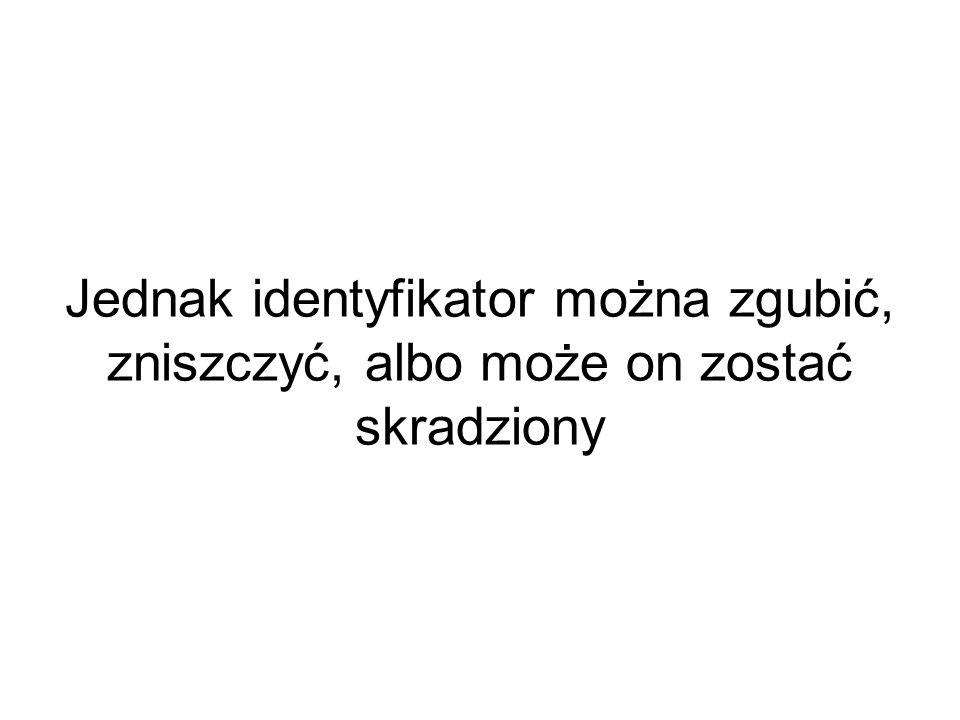 Jednak identyfikator można zgubić, zniszczyć, albo może on zostać skradziony