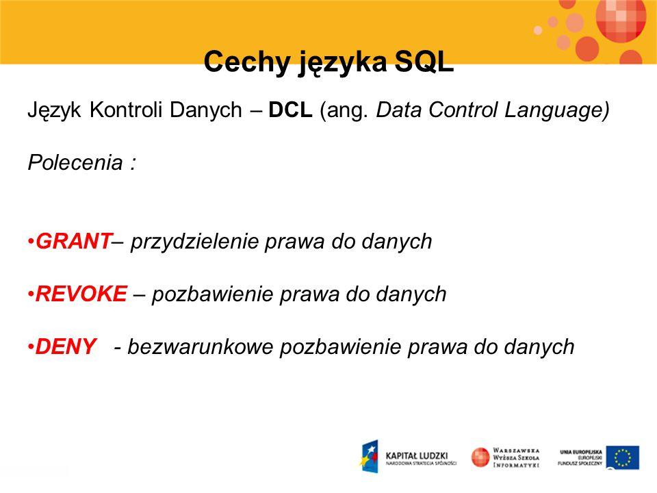 Cechy języka SQL Język Kontroli Danych – DCL (ang. Data Control Language) Polecenia : GRANT– przydzielenie prawa do danych.