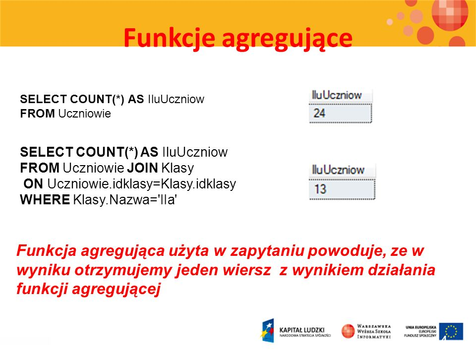 Funkcje agregujące SELECT COUNT(*) AS IluUczniow. FROM Uczniowie. SELECT COUNT(*) AS IluUczniow. FROM Uczniowie JOIN Klasy.