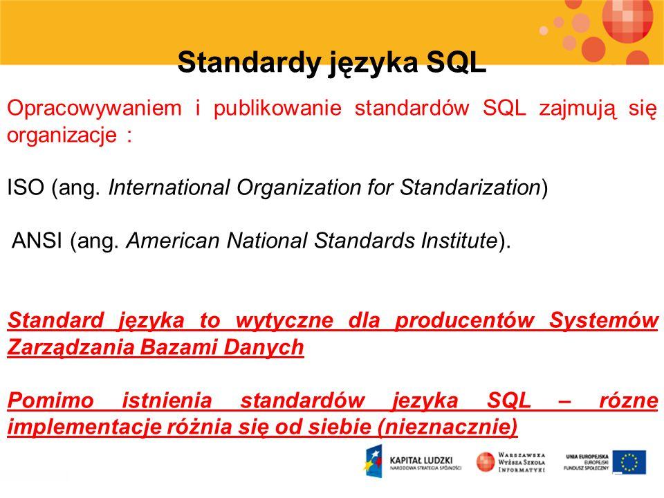 Standardy języka SQL Opracowywaniem i publikowanie standardów SQL zajmują się organizacje : ISO (ang. International Organization for Standarization)