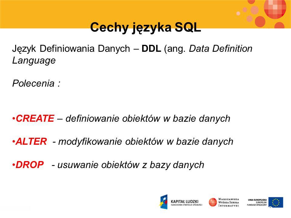 Cechy języka SQL Język Definiowania Danych – DDL (ang. Data Definition Language. Polecenia : CREATE – definiowanie obiektów w bazie danych.