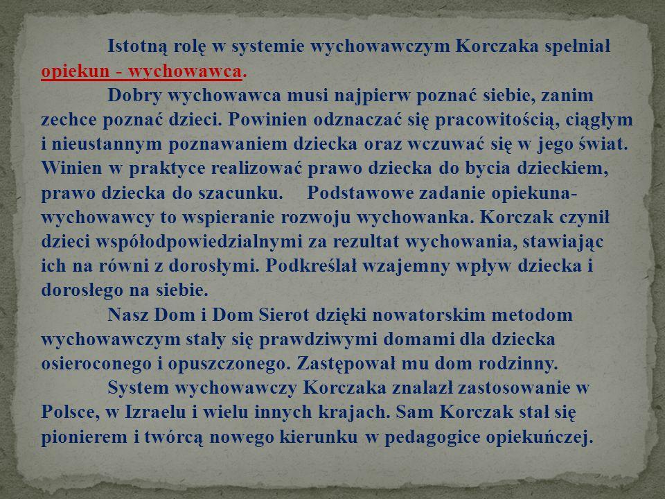 Istotną rolę w systemie wychowawczym Korczaka spełniał opiekun - wychowawca.