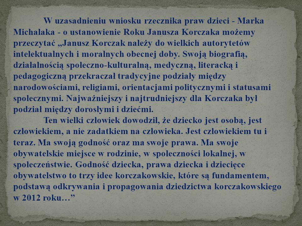 """W uzasadnieniu wniosku rzecznika praw dzieci - Marka Michalaka - o ustanowienie Roku Janusza Korczaka możemy przeczytać """"Janusz Korczak należy do wielkich autorytetów intelektualnych i moralnych obecnej doby. Swoją biografią, działalnością społeczno-kulturalną, medyczną, literacką i pedagogiczną przekraczał tradycyjne podziały między narodowościami, religiami, orientacjami politycznymi i statusami społecznymi. Najważniejszy i najtrudniejszy dla Korczaka był podział między dorosłymi i dziećmi."""
