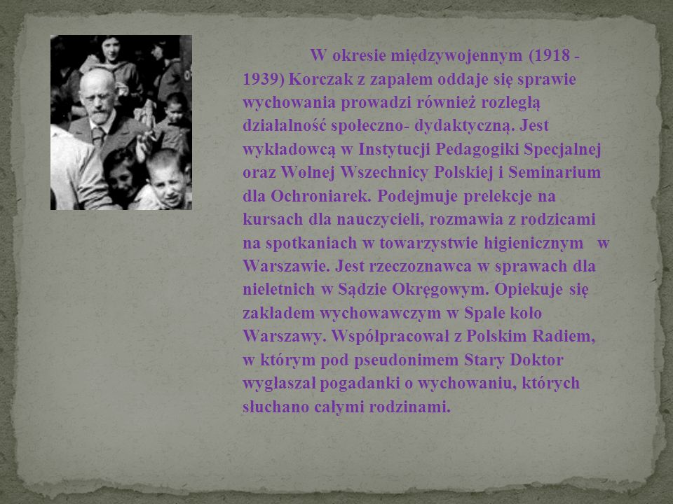 W okresie międzywojennym (1918 - 1939) Korczak z zapałem oddaje się sprawie wychowania prowadzi również rozległą działalność społeczno- dydaktyczną.