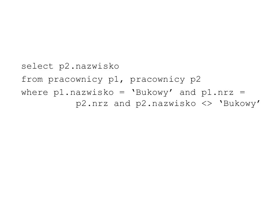 select p2.nazwisko from pracownicy p1, pracownicy p2.