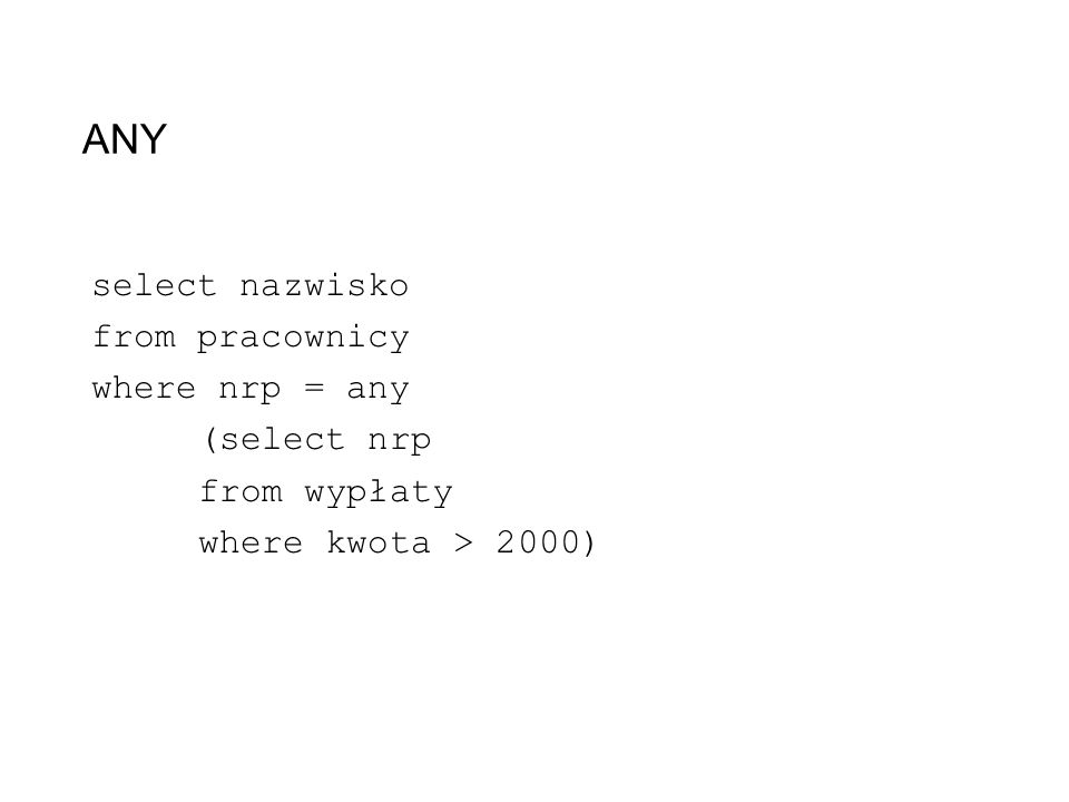 ANY select nazwisko from pracownicy where nrp = any (select nrp