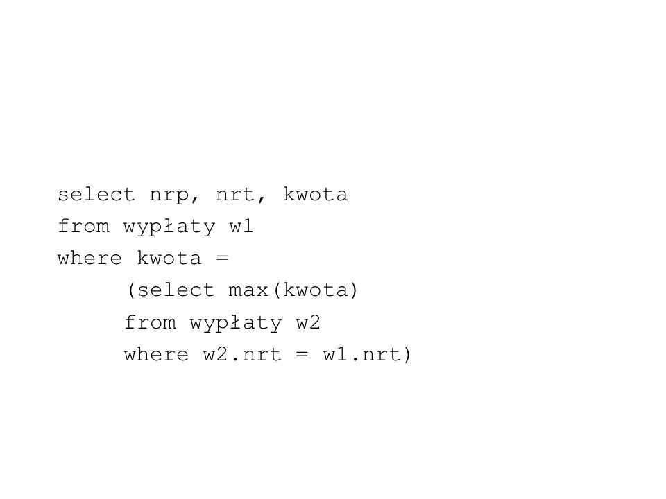 select nrp, nrt, kwota from wypłaty w1. where kwota = (select max(kwota) from wypłaty w2.