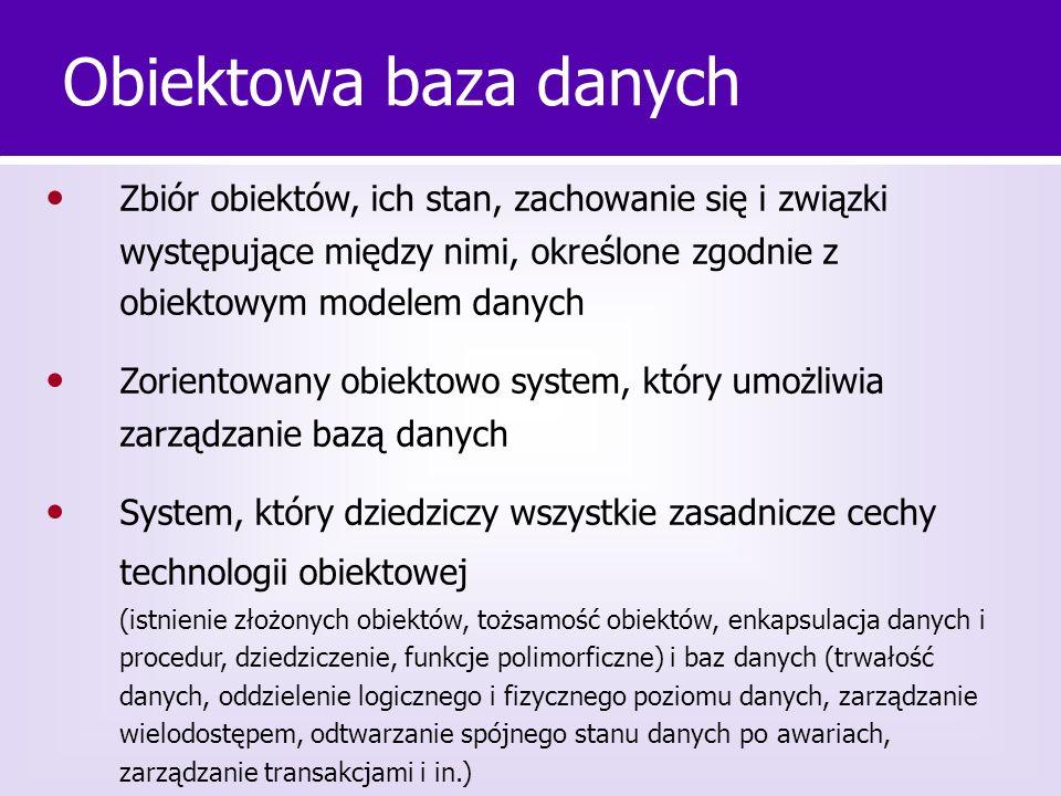 Obiektowa baza danych • Zbiór obiektów, ich stan, zachowanie się i związki występujące między nimi, określone zgodnie z obiektowym modelem danych.