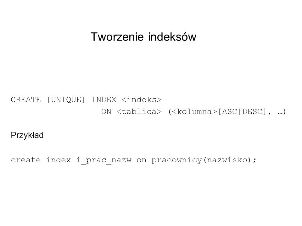 Tworzenie indeksów CREATE [UNIQUE] INDEX <indeks>