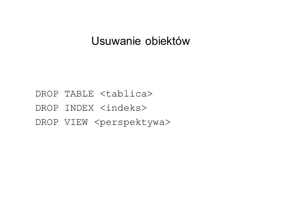 Usuwanie obiektów DROP TABLE <tablica> DROP INDEX <indeks>