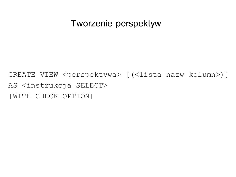 Tworzenie perspektyw CREATE VIEW <perspektywa> [(<lista nazw kolumn>)] AS <instrukcja SELECT> [WITH CHECK OPTION]