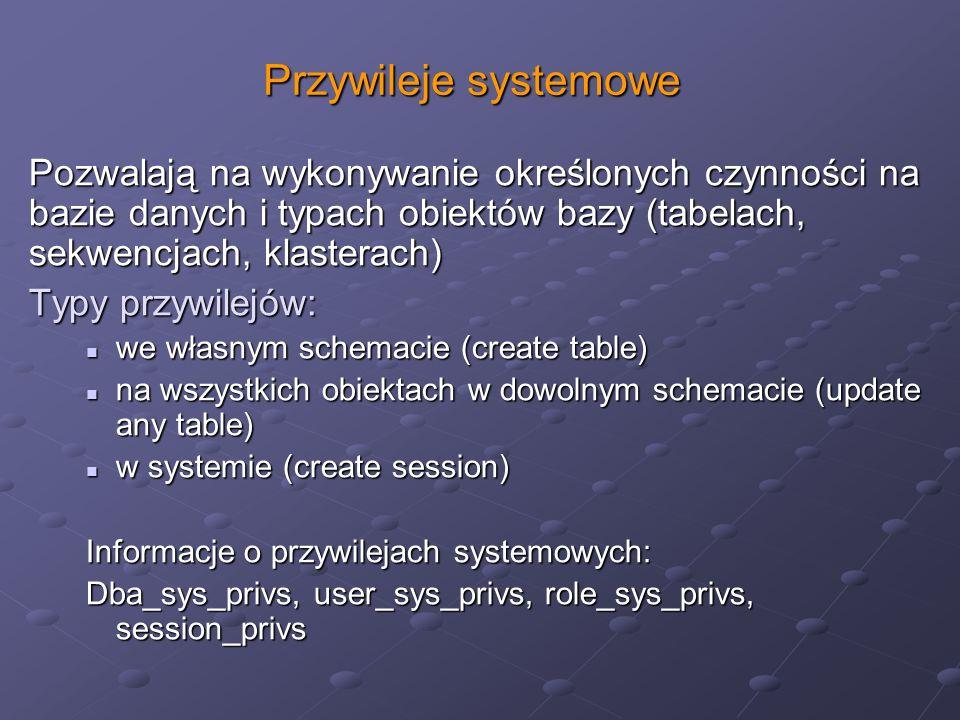 Przywileje systemowe Pozwalają na wykonywanie określonych czynności na bazie danych i typach obiektów bazy (tabelach, sekwencjach, klasterach)