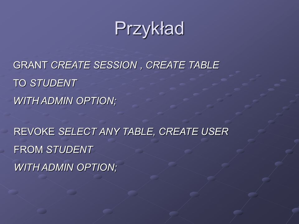 Przykład GRANT CREATE SESSION , CREATE TABLE TO STUDENT