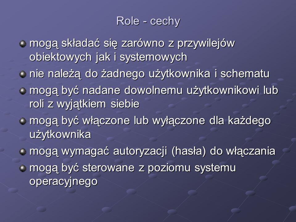 Role - cechy mogą składać się zarówno z przywilejów obiektowych jak i systemowych. nie należą do żadnego użytkownika i schematu.