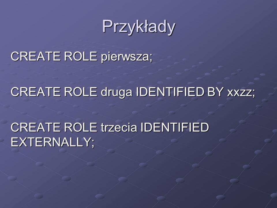 Przykłady CREATE ROLE pierwsza; CREATE ROLE druga IDENTIFIED BY xxzz;