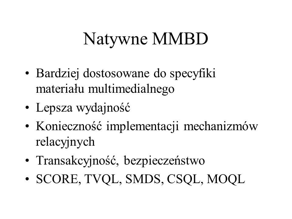 Natywne MMBD Bardziej dostosowane do specyfiki materiału multimedialnego. Lepsza wydajność. Konieczność implementacji mechanizmów relacyjnych.