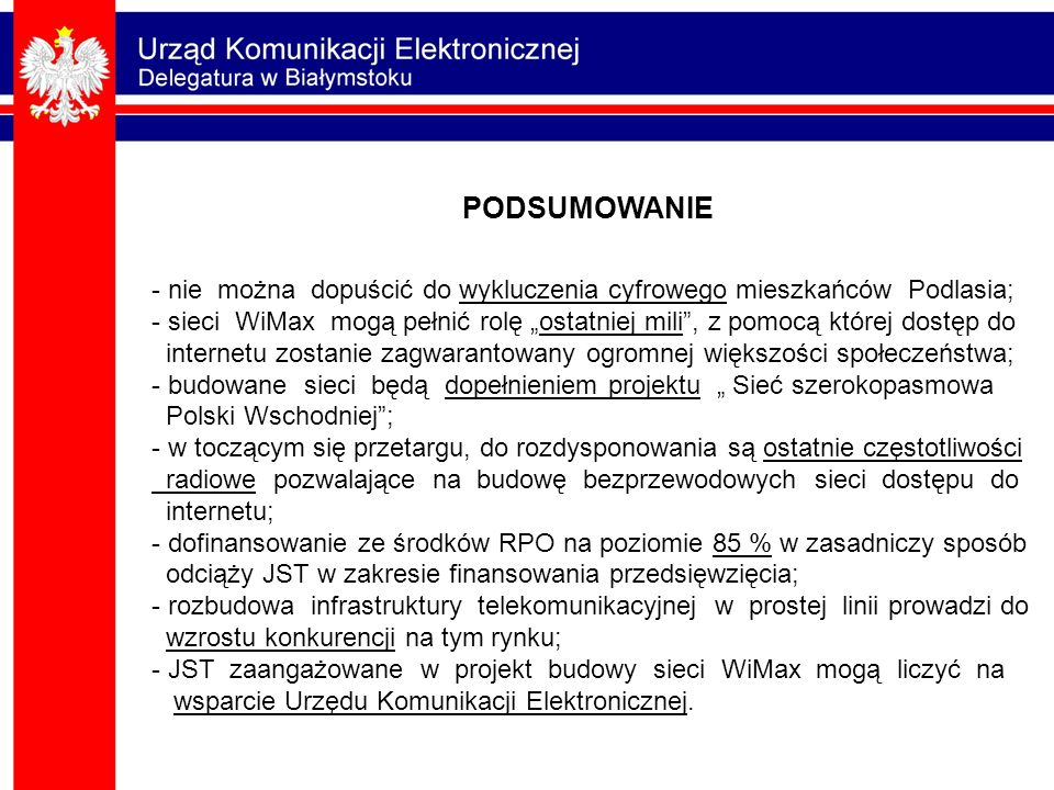 """- nie można dopuścić do wykluczenia cyfrowego mieszkańców Podlasia; - sieci WiMax mogą pełnić rolę """"ostatniej mili , z pomocą której dostęp do internetu zostanie zagwarantowany ogromnej większości społeczeństwa; - budowane sieci będą dopełnieniem projektu """" Sieć szerokopasmowa Polski Wschodniej ; - w toczącym się przetargu, do rozdysponowania są ostatnie częstotliwości radiowe pozwalające na budowę bezprzewodowych sieci dostępu do internetu; - dofinansowanie ze środków RPO na poziomie 85 % w zasadniczy sposób odciąży JST w zakresie finansowania przedsięwzięcia; - rozbudowa infrastruktury telekomunikacyjnej w prostej linii prowadzi do wzrostu konkurencji na tym rynku; - JST zaangażowane w projekt budowy sieci WiMax mogą liczyć na wsparcie Urzędu Komunikacji Elektronicznej."""