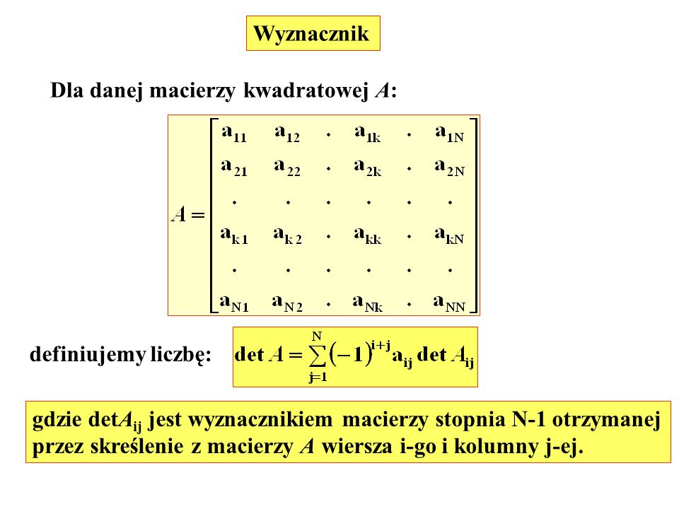 Wyznacznik Dla danej macierzy kwadratowej A: definiujemy liczbę: gdzie detAij jest wyznacznikiem macierzy stopnia N-1 otrzymanej.