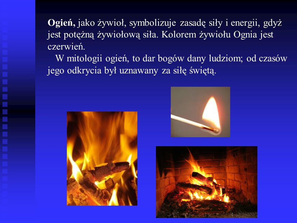 Ogień, jako żywioł, symbolizuje zasadę siły i energii, gdyż jest potężną żywiołową siła.