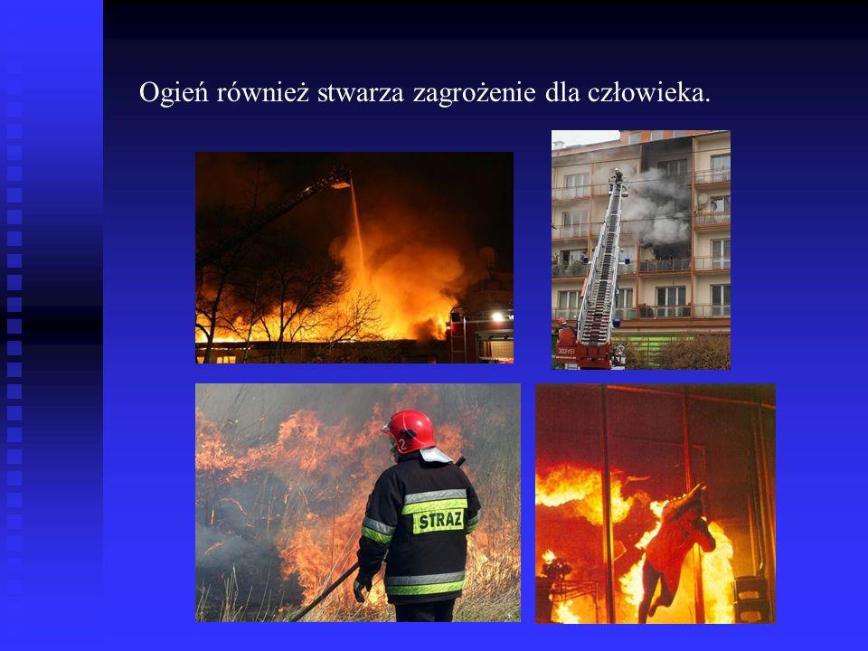 Ogień również stwarza zagrożenie dla człowieka.
