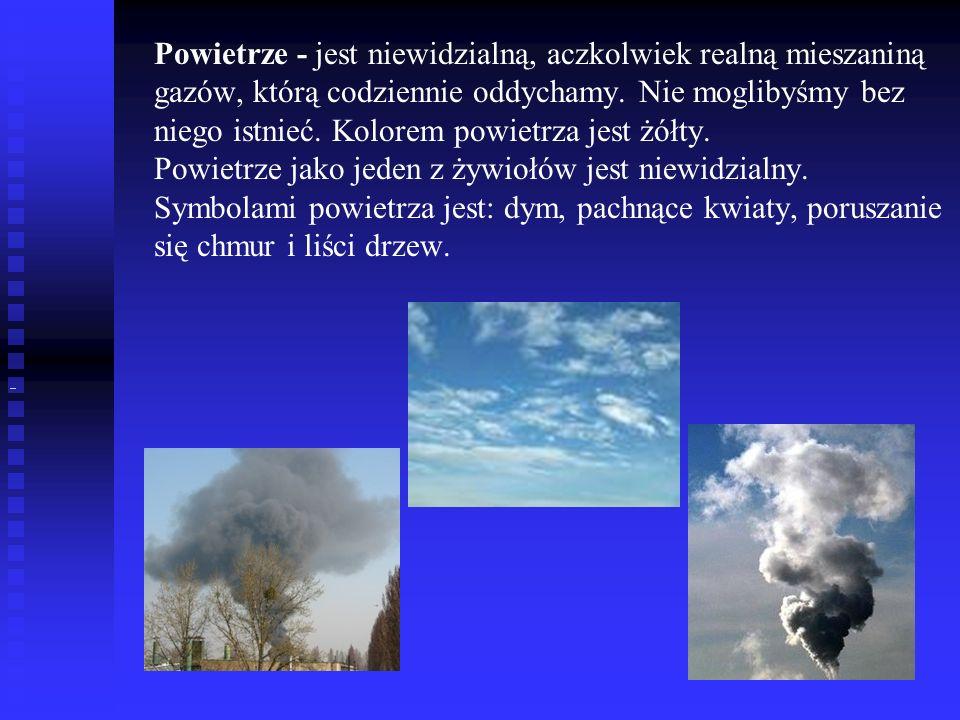 Powietrze - jest niewidzialną, aczkolwiek realną mieszaniną gazów, którą codziennie oddychamy. Nie moglibyśmy bez niego istnieć. Kolorem powietrza jest żółty. Powietrze jako jeden z żywiołów jest niewidzialny. Symbolami powietrza jest: dym, pachnące kwiaty, poruszanie się chmur i liści drzew.