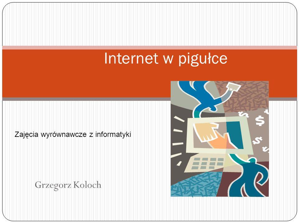 Internet w pigułce Zajęcia wyrównawcze z informatyki Grzegorz Koloch