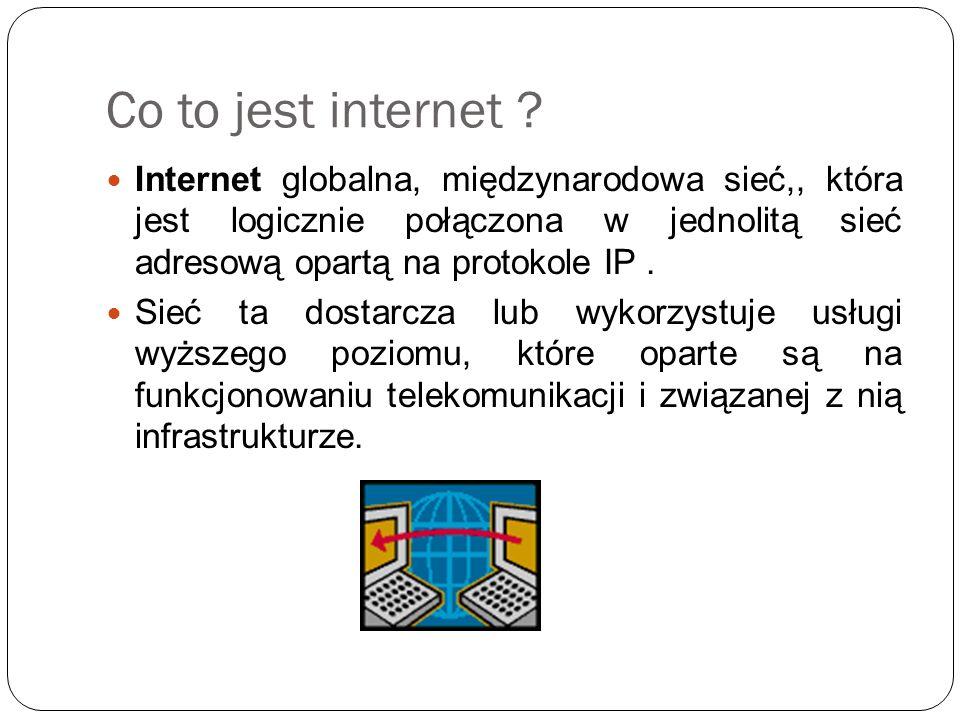 Co to jest internet Internet globalna, międzynarodowa sieć,, która jest logicznie połączona w jednolitą sieć adresową opartą na protokole IP .