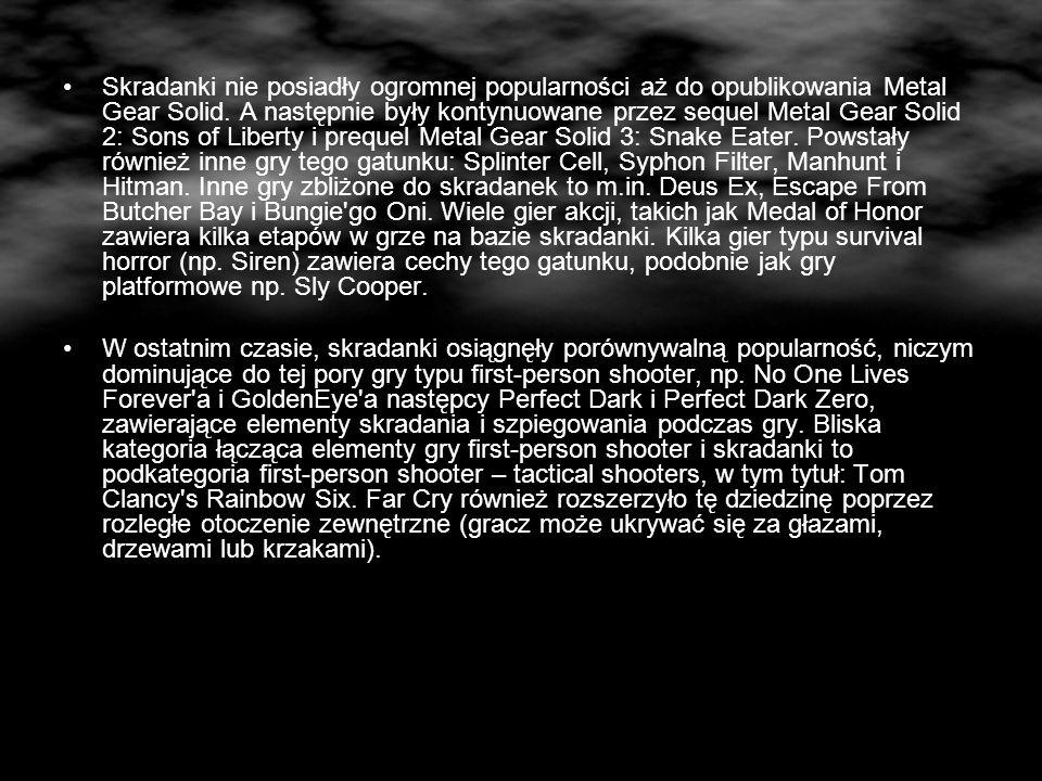 Skradanki nie posiadły ogromnej popularności aż do opublikowania Metal Gear Solid. A następnie były kontynuowane przez sequel Metal Gear Solid 2: Sons of Liberty i prequel Metal Gear Solid 3: Snake Eater. Powstały również inne gry tego gatunku: Splinter Cell, Syphon Filter, Manhunt i Hitman. Inne gry zbliżone do skradanek to m.in. Deus Ex, Escape From Butcher Bay i Bungie go Oni. Wiele gier akcji, takich jak Medal of Honor zawiera kilka etapów w grze na bazie skradanki. Kilka gier typu survival horror (np. Siren) zawiera cechy tego gatunku, podobnie jak gry platformowe np. Sly Cooper.